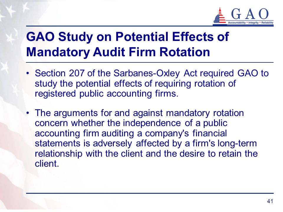 41 GAO Study on Potential Effects of Mandatory Audit Firm Rotation Section 207 of the Sarbanes-Oxley Act required GAO to study the potential effects of requiring rotation of registered public accounting firms.