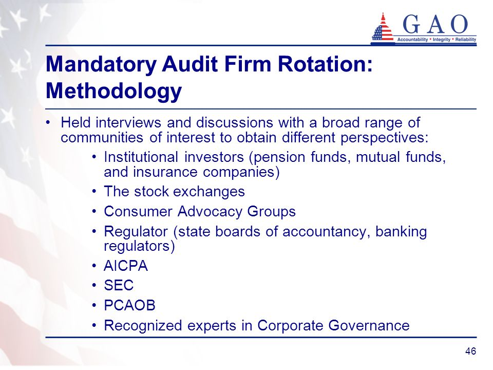 46 Mandatory Audit Firm Rotation: Methodology Held interviews and discussions with a broad range of communities of interest to obtain different perspectives: Institutional investors (pension funds, mutual funds, and insurance companies) The stock exchanges Consumer Advocacy Groups Regulator (state boards of accountancy, banking regulators) AICPA SEC PCAOB Recognized experts in Corporate Governance