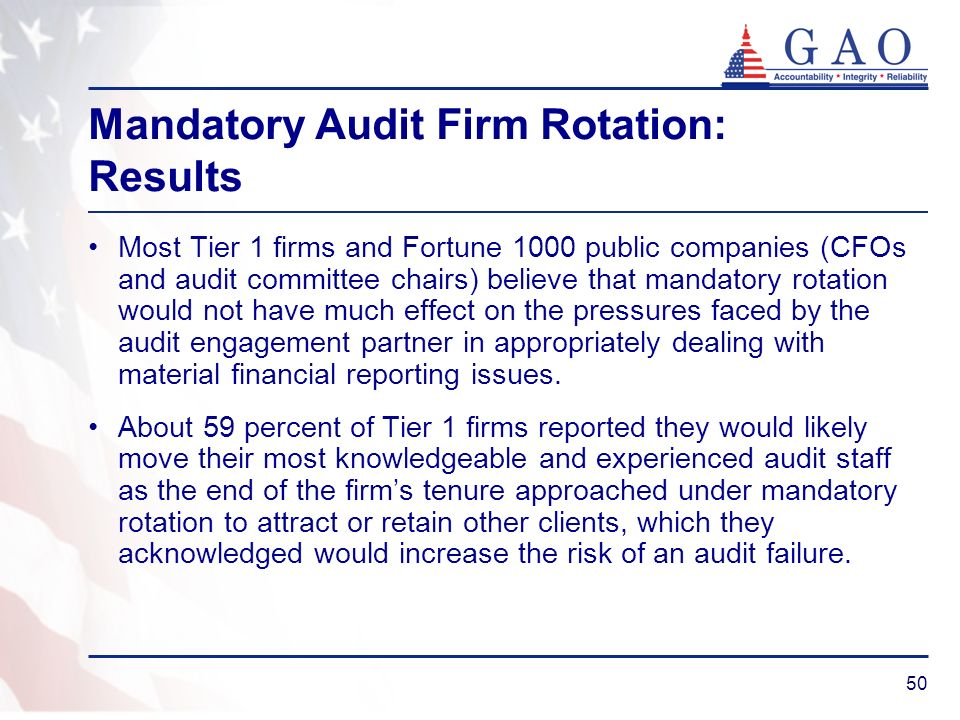 50 Mandatory Audit Firm Rotation: Results Most Tier 1 firms and Fortune 1000 public companies (CFOs and audit committee chairs) believe that mandatory rotation would not have much effect on the pressures faced by the audit engagement partner in appropriately dealing with material financial reporting issues.