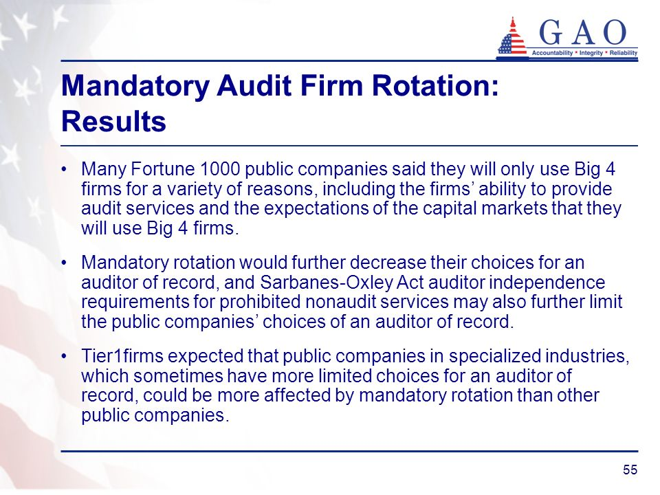 55 Mandatory Audit Firm Rotation: Results Many Fortune 1000 public companies said they will only use Big 4 firms for a variety of reasons, including the firms ability to provide audit services and the expectations of the capital markets that they will use Big 4 firms.