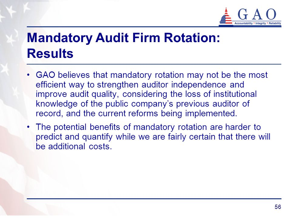 56 Mandatory Audit Firm Rotation: Results GAO believes that mandatory rotation may not be the most efficient way to strengthen auditor independence and improve audit quality, considering the loss of institutional knowledge of the public companys previous auditor of record, and the current reforms being implemented.