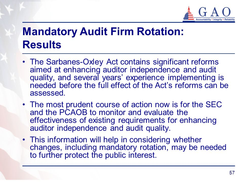 57 Mandatory Audit Firm Rotation: Results The Sarbanes-Oxley Act contains significant reforms aimed at enhancing auditor independence and audit quality, and several years experience implementing is needed before the full effect of the Acts reforms can be assessed.