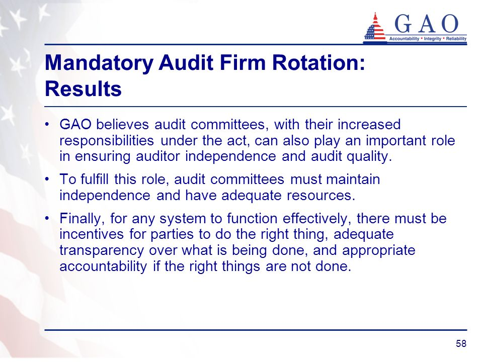58 Mandatory Audit Firm Rotation: Results GAO believes audit committees, with their increased responsibilities under the act, can also play an important role in ensuring auditor independence and audit quality.