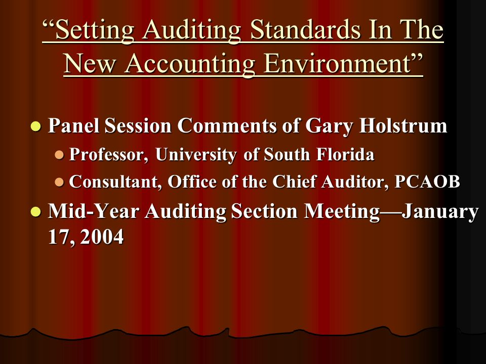 Setting Auditing Standards In The New Accounting Environment Panel Session Comments of Gary Holstrum Panel Session Comments of Gary Holstrum Professor, University of South Florida Professor, University of South Florida Consultant, Office of the Chief Auditor, PCAOB Consultant, Office of the Chief Auditor, PCAOB Mid-Year Auditing Section MeetingJanuary 17, 2004 Mid-Year Auditing Section MeetingJanuary 17, 2004