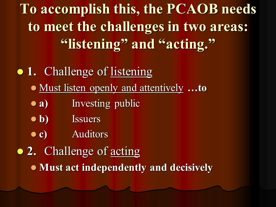 To accomplish this, the PCAOB needs to meet the challenges in two areas: listening and acting.