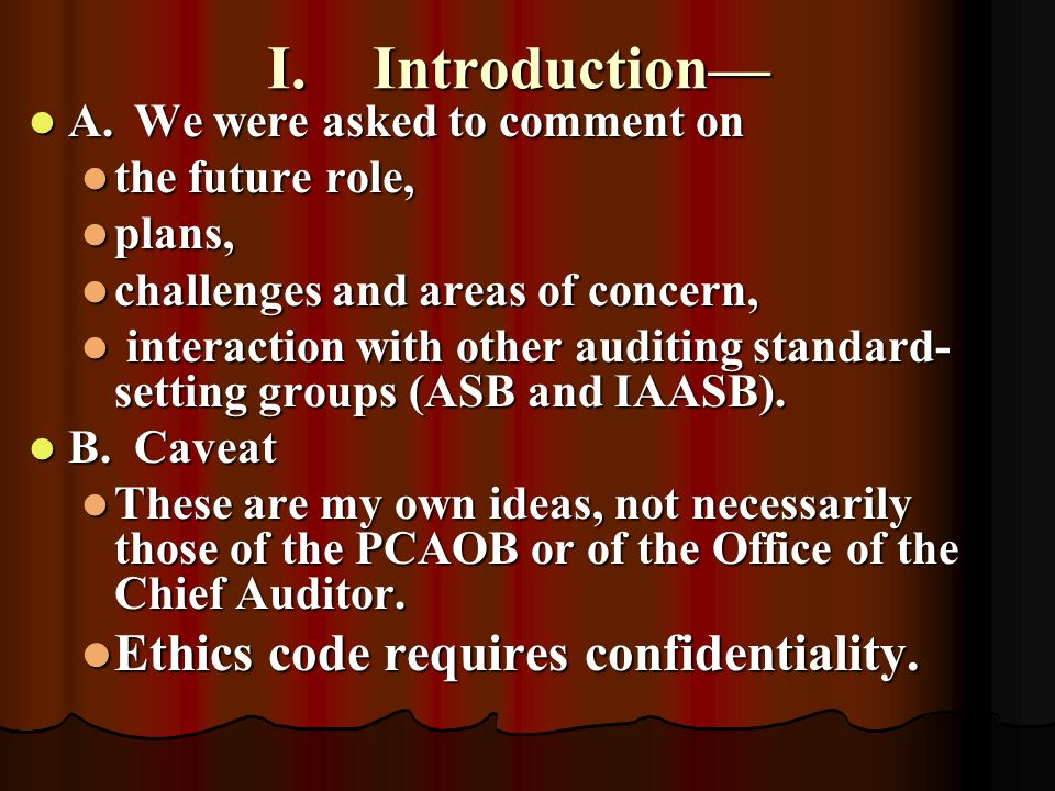 II.Future role Mandated by Sarbanes-Oxley Mandated by Sarbanes-Oxley Establish all standards for auditing, quality control, ethics and independence for audits of public companies Establish all standards for auditing, quality control, ethics and independence for audits of public companies Standards must also be approved by the SEC Standards must also be approved by the SEC Require registration and inspections Require registration and inspections Conduct investigations and take appropriate enforcement action, when warranted Conduct investigations and take appropriate enforcement action, when warranted