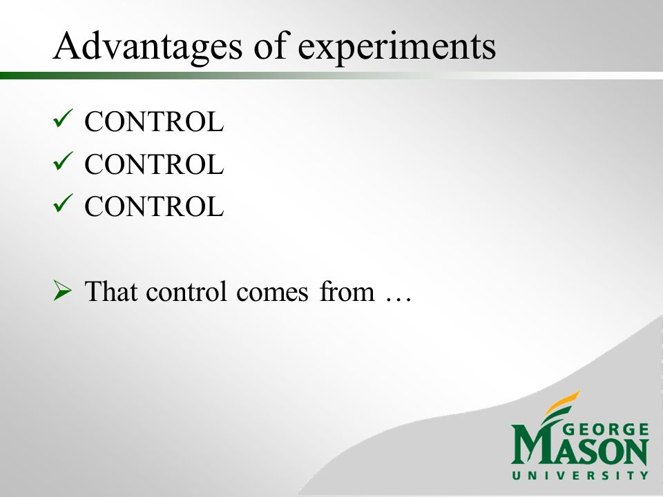Advantages of experiments CONTROL That control comes from …