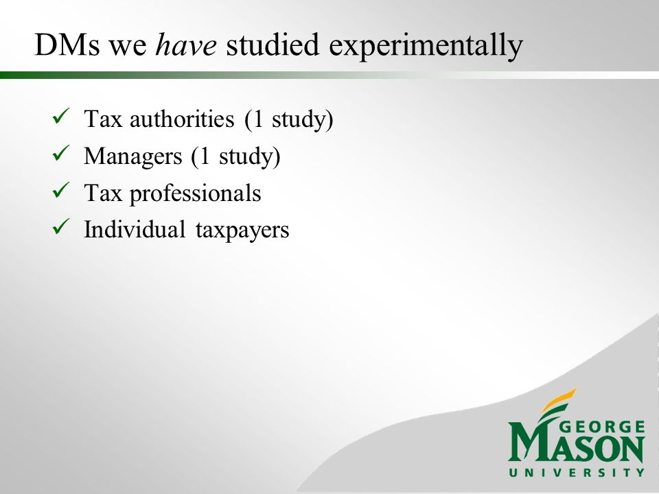 DMs we have studied experimentally Tax authorities (1 study) Managers (1 study) Tax professionals Individual taxpayers