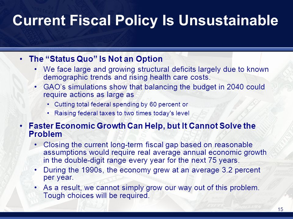 15 Current Fiscal Policy Is Unsustainable The Status Quo Is Not an Option We face large and growing structural deficits largely due to known demographic trends and rising health care costs.