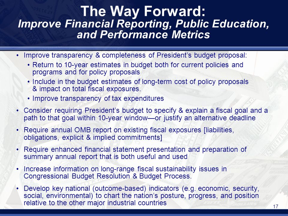 17 The Way Forward: Improve Financial Reporting, Public Education, and Performance Metrics Improve transparency & completeness of Presidents budget proposal: Return to 10-year estimates in budget both for current policies and programs and for policy proposals Include in the budget estimates of long-term cost of policy proposals & impact on total fiscal exposures.
