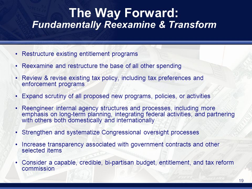 19 The Way Forward: Fundamentally Reexamine & Transform Restructure existing entitlement programs Reexamine and restructure the base of all other spending Review & revise existing tax policy, including tax preferences and enforcement programs Expand scrutiny of all proposed new programs, policies, or activities Reengineer internal agency structures and processes, including more emphasis on long-term planning, integrating federal activities, and partnering with others both domestically and internationally Strengthen and systematize Congressional oversight processes Increase transparency associated with government contracts and other selected items Consider a capable, credible, bi-partisan budget, entitlement, and tax reform commission