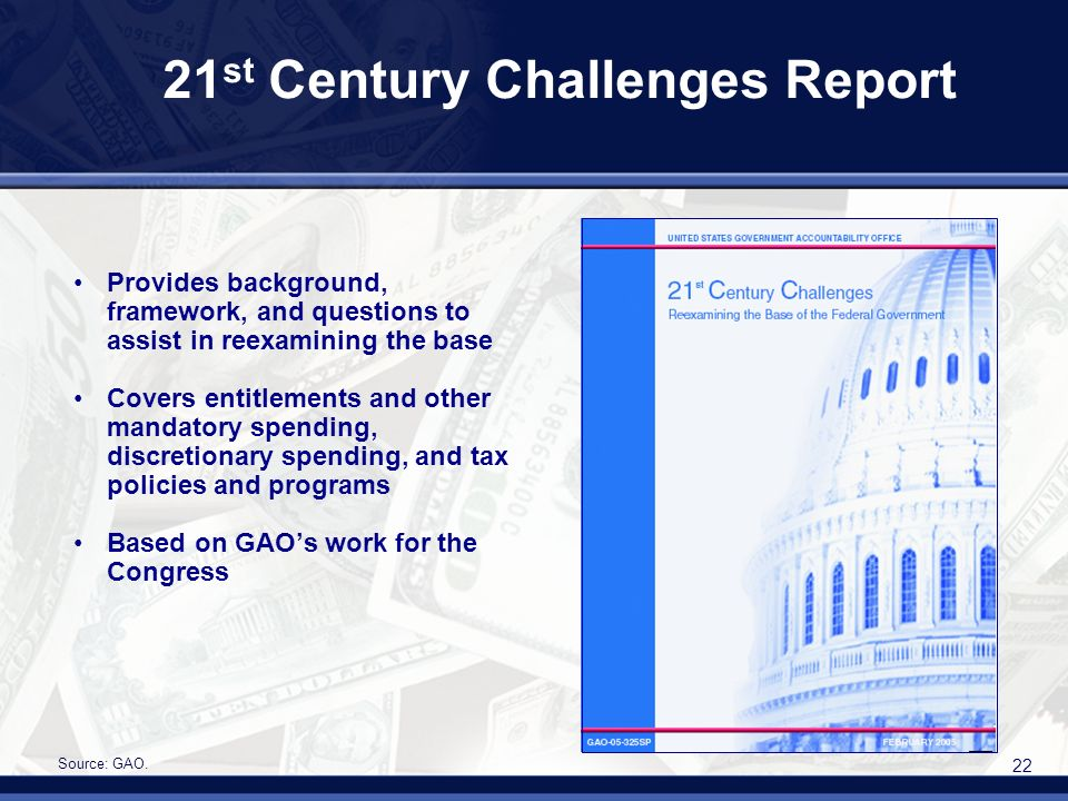 22 21 st Century Challenges Report Provides background, framework, and questions to assist in reexamining the base Covers entitlements and other mandatory spending, discretionary spending, and tax policies and programs Based on GAOs work for the Congress Source: GAO.
