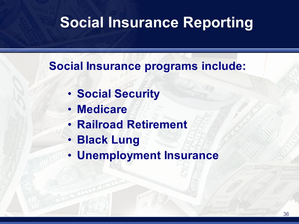 36 Social Insurance Reporting Social Insurance programs include: Social Security Medicare Railroad Retirement Black Lung Unemployment Insurance