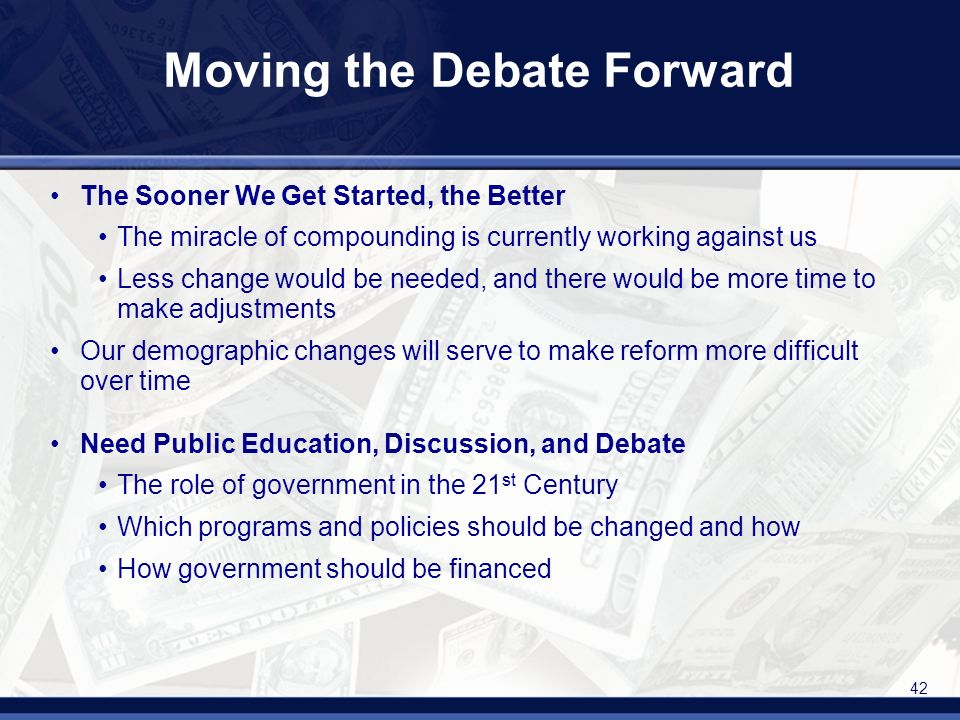 42 Moving the Debate Forward The Sooner We Get Started, the Better The miracle of compounding is currently working against us Less change would be needed, and there would be more time to make adjustments Our demographic changes will serve to make reform more difficult over time Need Public Education, Discussion, and Debate The role of government in the 21 st Century Which programs and policies should be changed and how How government should be financed