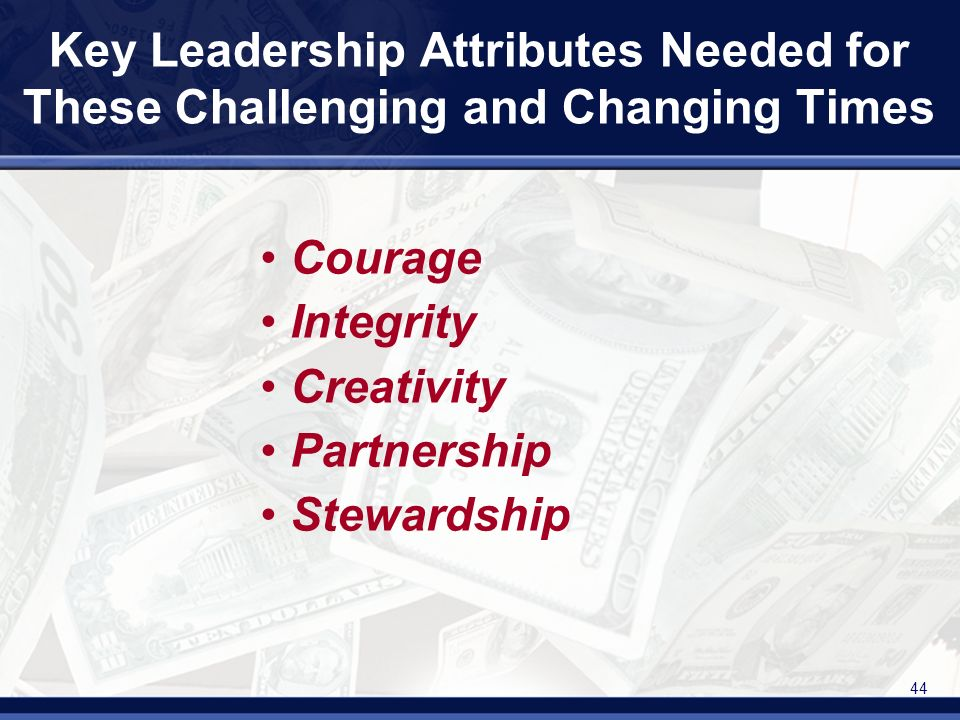 44 Key Leadership Attributes Needed for These Challenging and Changing Times Courage Integrity Creativity Partnership Stewardship