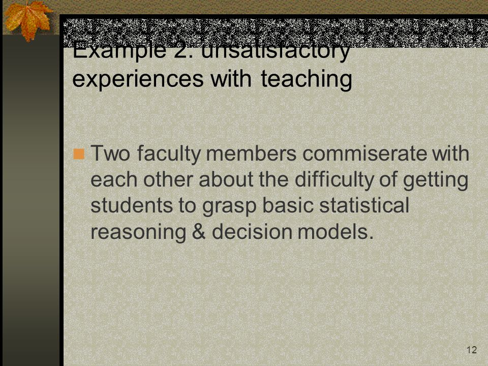 12 Example 2: unsatisfactory experiences with teaching Two faculty members commiserate with each other about the difficulty of getting students to gra