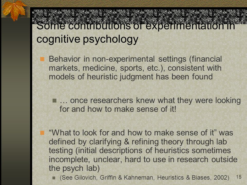 15 Some contributions of experimentation in cognitive psychology Behavior in non-experimental settings (financial markets, medicine, sports, etc.), co