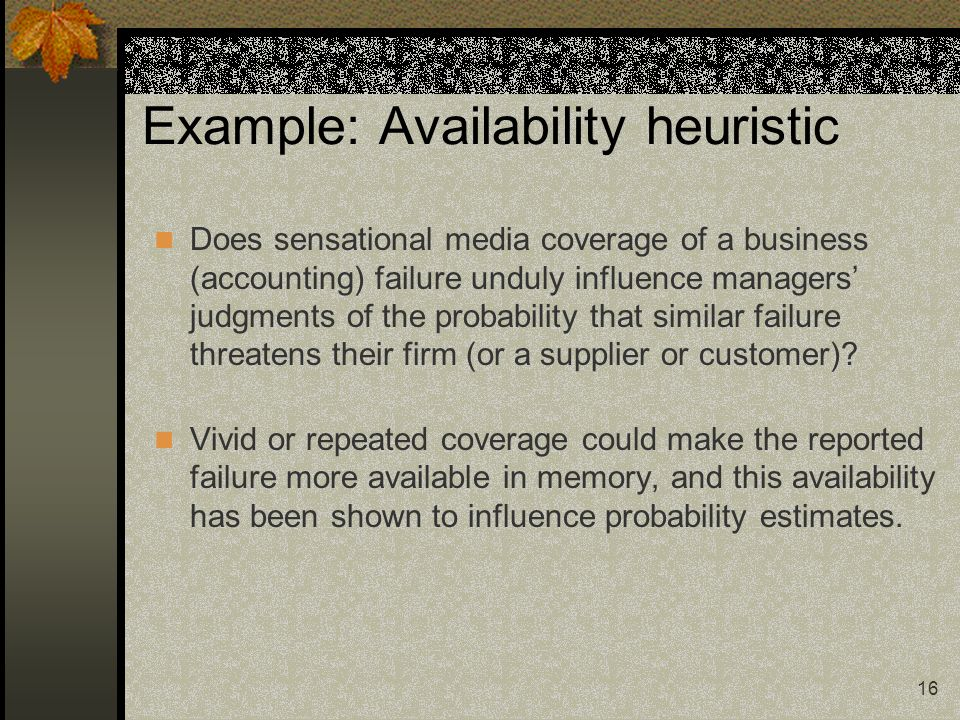 16 Example: Availability heuristic Does sensational media coverage of a business (accounting) failure unduly influence managers judgments of the proba