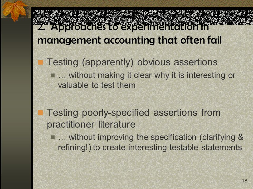18 2. Approaches to experimentation in management accounting that often fail Testing (apparently) obvious assertions … without making it clear why it