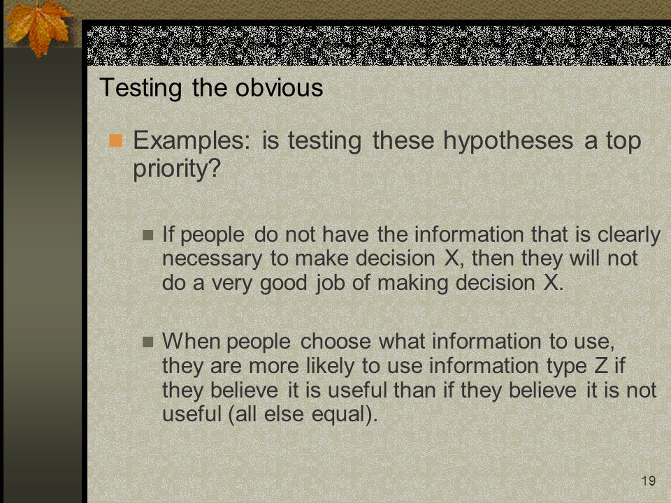 19 Testing the obvious Examples: is testing these hypotheses a top priority? If people do not have the information that is clearly necessary to make d