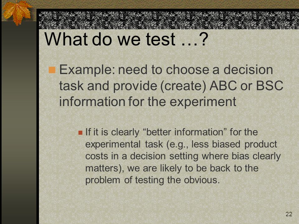 22 What do we test …? Example: need to choose a decision task and provide (create) ABC or BSC information for the experiment If it is clearly better i
