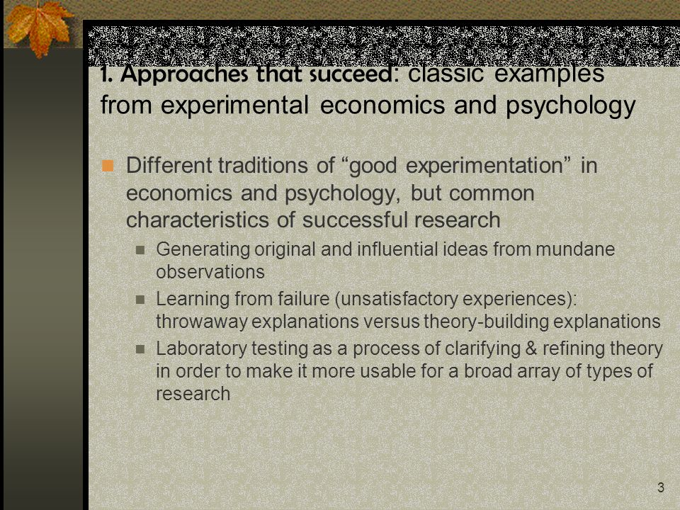 3 1. Approaches that succeed : classic examples from experimental economics and psychology Different traditions of good experimentation in economics a