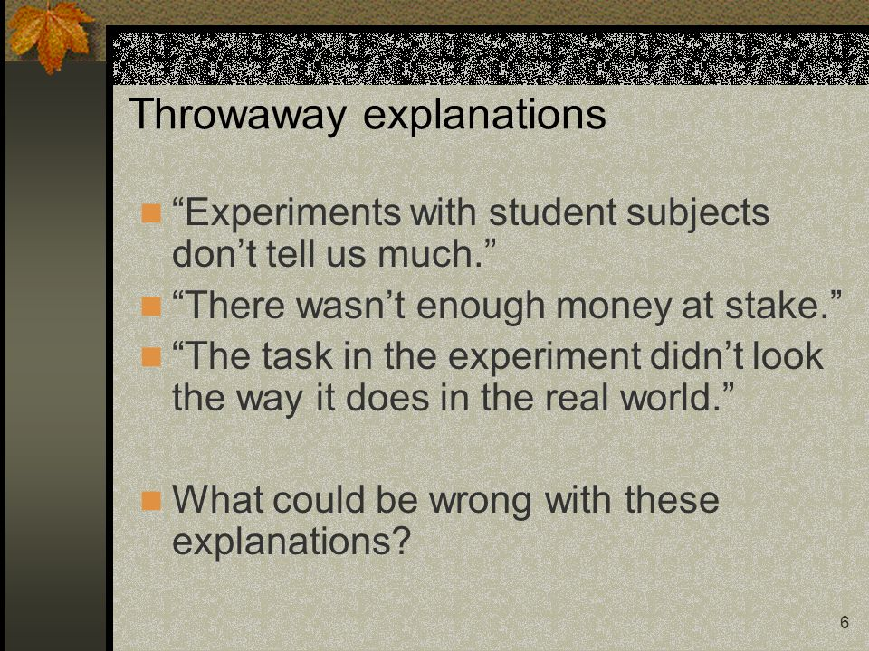 6 Throwaway explanations Experiments with student subjects dont tell us much. There wasnt enough money at stake. The task in the experiment didnt look