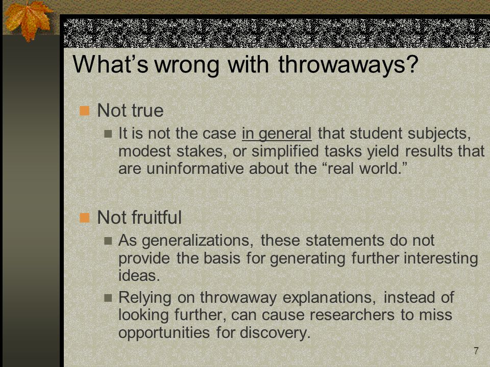 7 Whats wrong with throwaways? Not true It is not the case in general that student subjects, modest stakes, or simplified tasks yield results that are