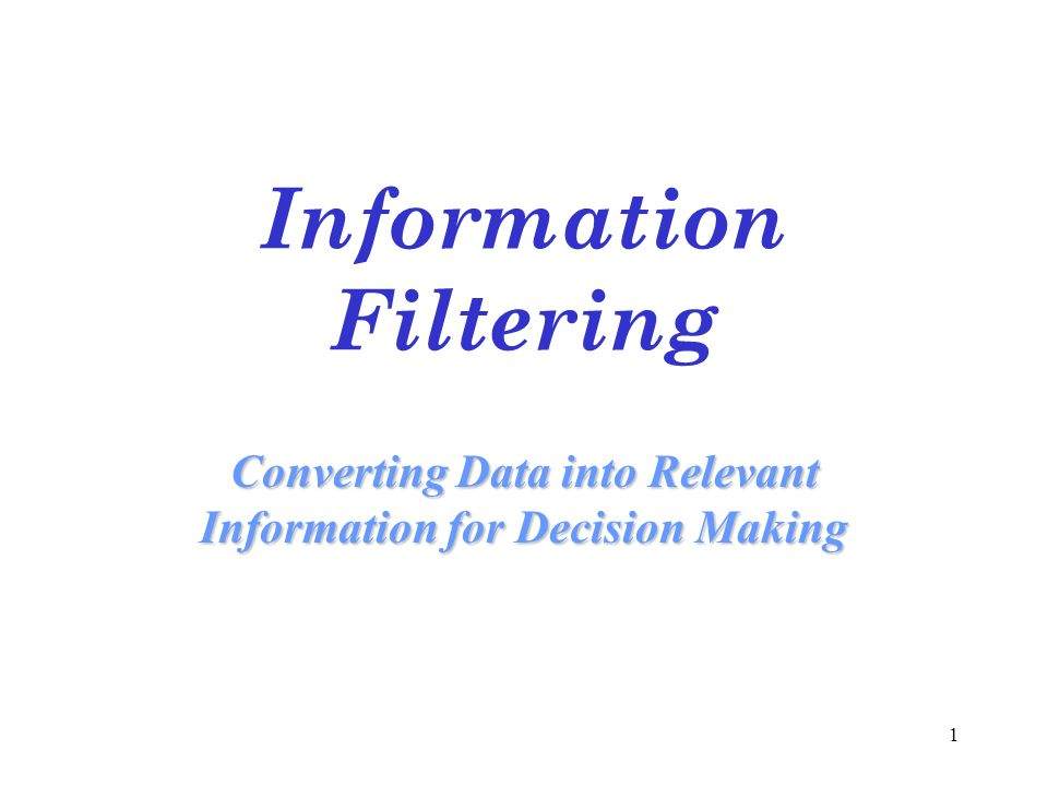 1 Information Filtering Converting Data into Relevant Information for Decision Making