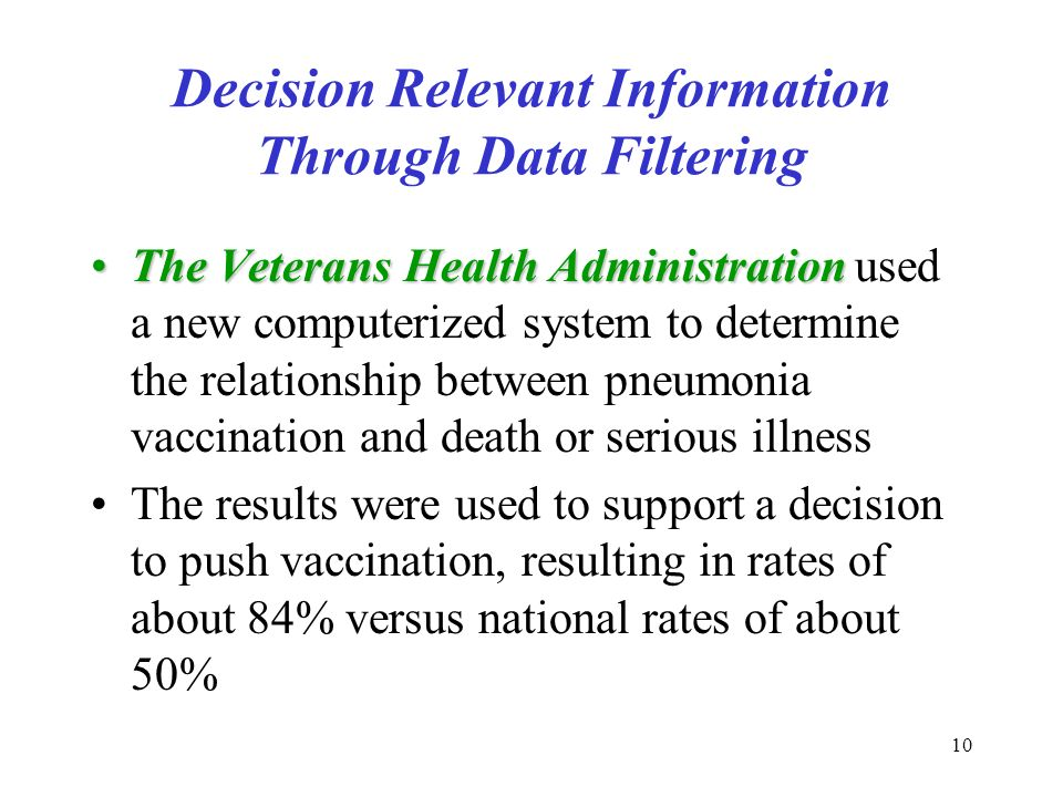 10 Decision Relevant Information Through Data Filtering The Veterans Health AdministrationThe Veterans Health Administration used a new computerized system to determine the relationship between pneumonia vaccination and death or serious illness The results were used to support a decision to push vaccination, resulting in rates of about 84% versus national rates of about 50%