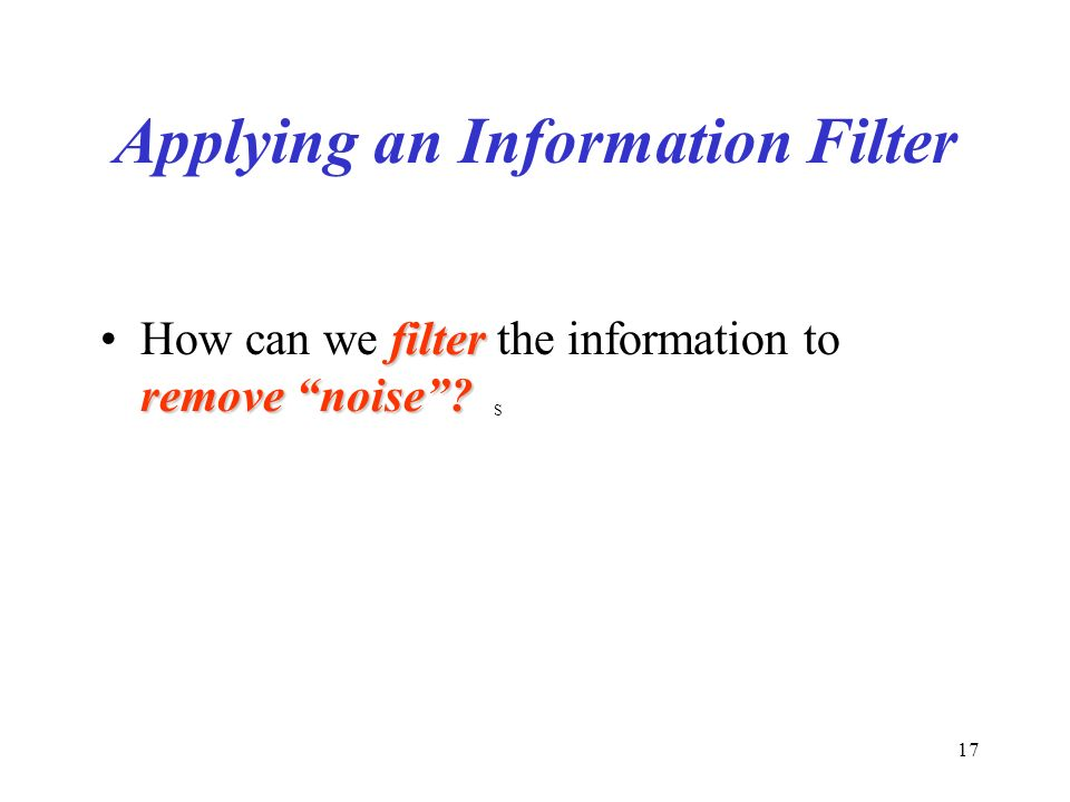 17 Applying an Information Filter filter remove noise How can we filter the information to remove noise.