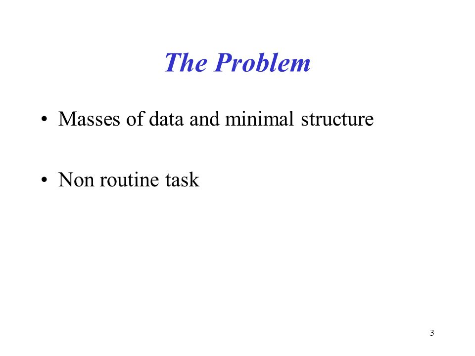 3 The Problem Masses of data and minimal structure Non routine task