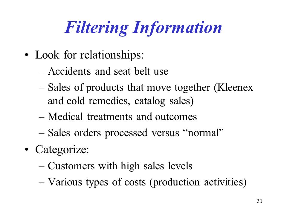 31 Filtering Information Look for relationships: –Accidents and seat belt use –Sales of products that move together (Kleenex and cold remedies, catalog sales) –Medical treatments and outcomes –Sales orders processed versus normal Categorize: –Customers with high sales levels –Various types of costs (production activities)