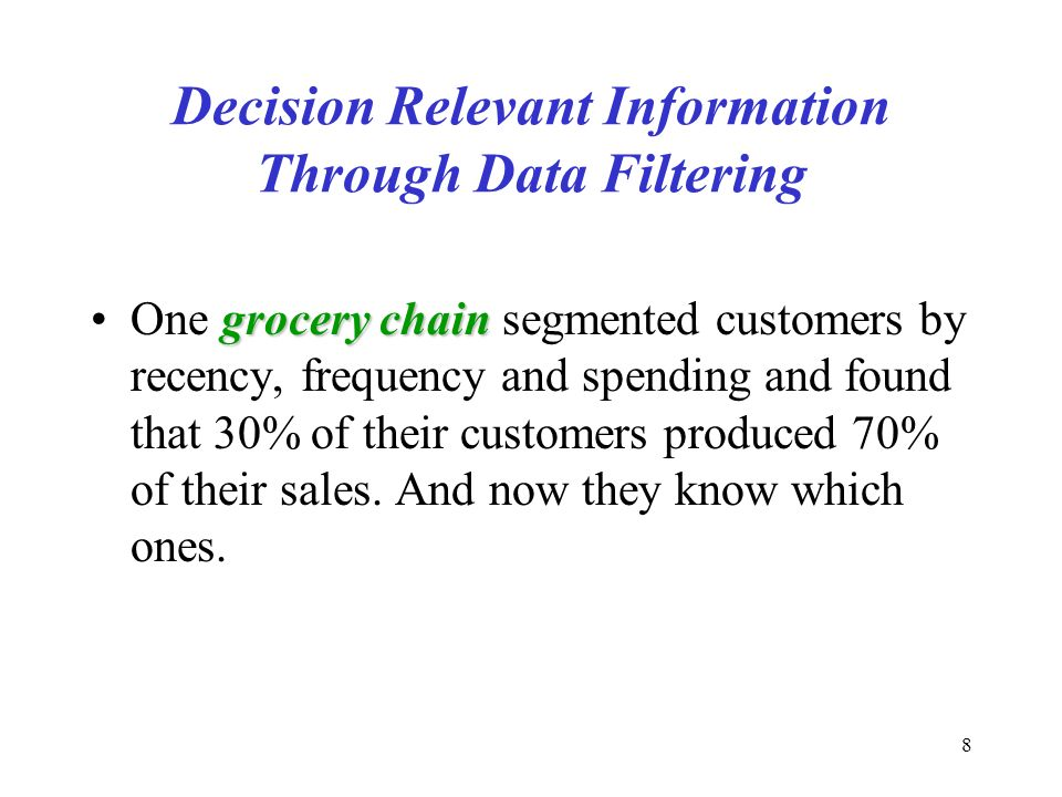 8 Decision Relevant Information Through Data Filtering grocerychainOne grocery chain segmented customers by recency, frequency and spending and found that 30% of their customers produced 70% of their sales.