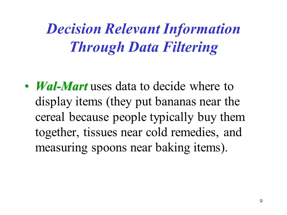9 Decision Relevant Information Through Data Filtering Wal-MartWal-Mart uses data to decide where to display items (they put bananas near the cereal because people typically buy them together, tissues near cold remedies, and measuring spoons near baking items).