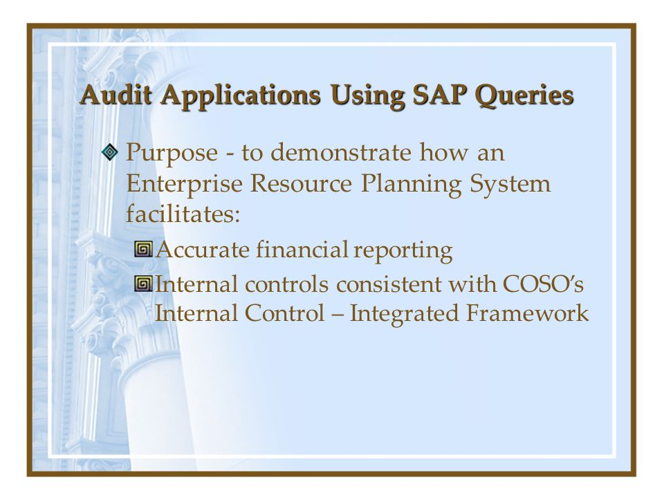 Audit Applications Using SAP Queries Purpose - to demonstrate how an Enterprise Resource Planning System facilitates: Accurate financial reporting Internal controls consistent with COSOs Internal Control – Integrated Framework