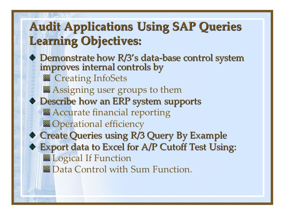 Audit Applications Using SAP Queries Learning Objectives: Demonstrate how R/3s data-base control system improves internal controls by Creating InfoSets Assigning user groups to them Describe how an ERP system supports Accurate financial reporting Operational efficiency Create Queries using R/3 Query By Example Export data to Excel for A/P Cutoff Test Using: Logical If Function Data Control with Sum Function.