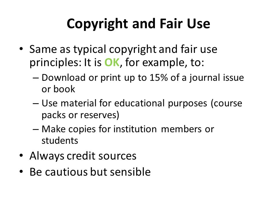 Copyright and Fair Use Same as typical copyright and fair use principles: It is OK, for example, to: – Download or print up to 15% of a journal issue or book – Use material for educational purposes (course packs or reserves) – Make copies for institution members or students Always credit sources Be cautious but sensible