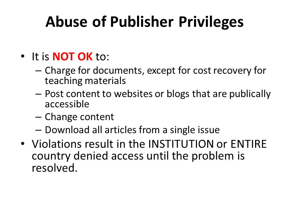 Abuse of Publisher Privileges It is NOT OK to: – Charge for documents, except for cost recovery for teaching materials – Post content to websites or blogs that are publically accessible – Change content – Download all articles from a single issue Violations result in the INSTITUTION or ENTIRE country denied access until the problem is resolved.