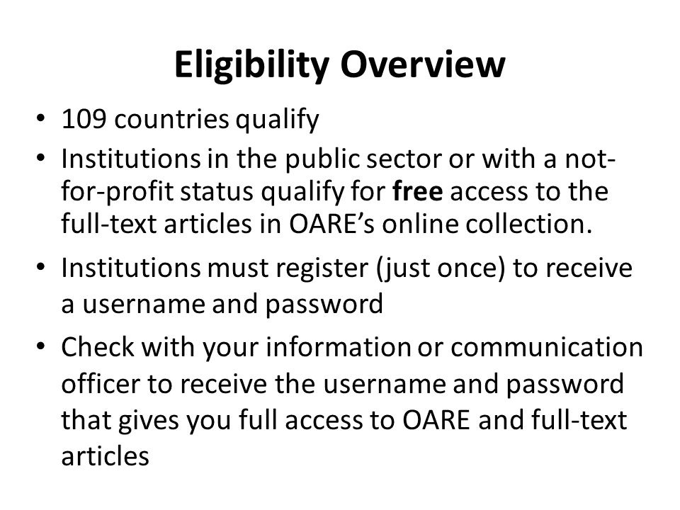 Eligibility Overview 109 countries qualify Institutions in the public sector or with a not- for-profit status qualify for free access to the full-text articles in OAREs online collection.