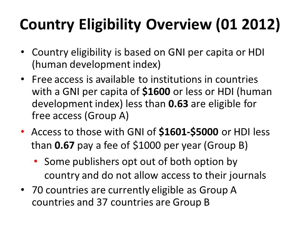 Country Eligibility Overview (01 2012) Country eligibility is based on GNI per capita or HDI (human development index) Free access is available to institutions in countries with a GNI per capita of $1600 or less or HDI (human development index) less than 0.63 are eligible for free access (Group A) Access to those with GNI of $1601-$5000 or HDI less than 0.67 pay a fee of $1000 per year (Group B) Some publishers opt out of both option by country and do not allow access to their journals 70 countries are currently eligible as Group A countries and 37 countries are Group B
