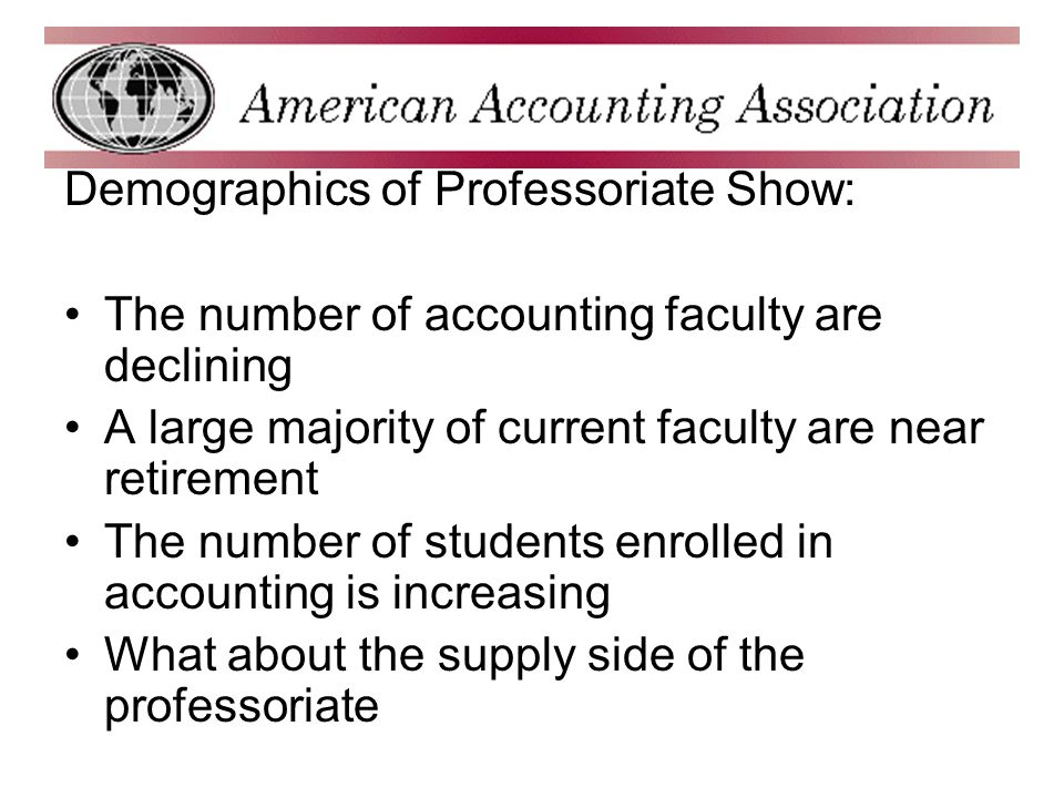Demographics of Professoriate Show: The number of accounting faculty are declining A large majority of current faculty are near retirement The number of students enrolled in accounting is increasing What about the supply side of the professoriate