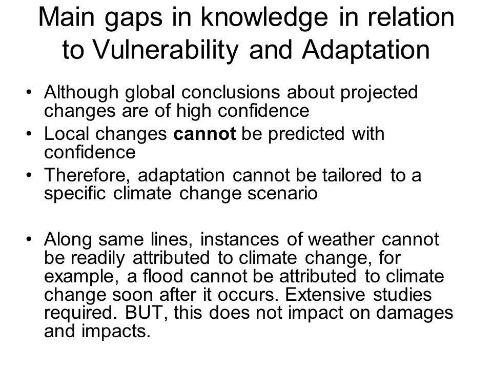 Main gaps in knowledge in relation to Vulnerability and Adaptation Although global conclusions about projected changes are of high confidence Local changes cannot be predicted with confidence Therefore, adaptation cannot be tailored to a specific climate change scenario Along same lines, instances of weather cannot be readily attributed to climate change, for example, a flood cannot be attributed to climate change soon after it occurs.