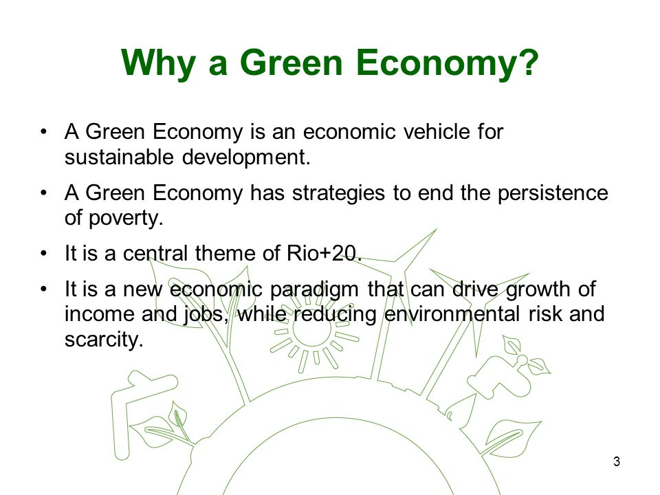 3 Why a Green Economy. A Green Economy is an economic vehicle for sustainable development.