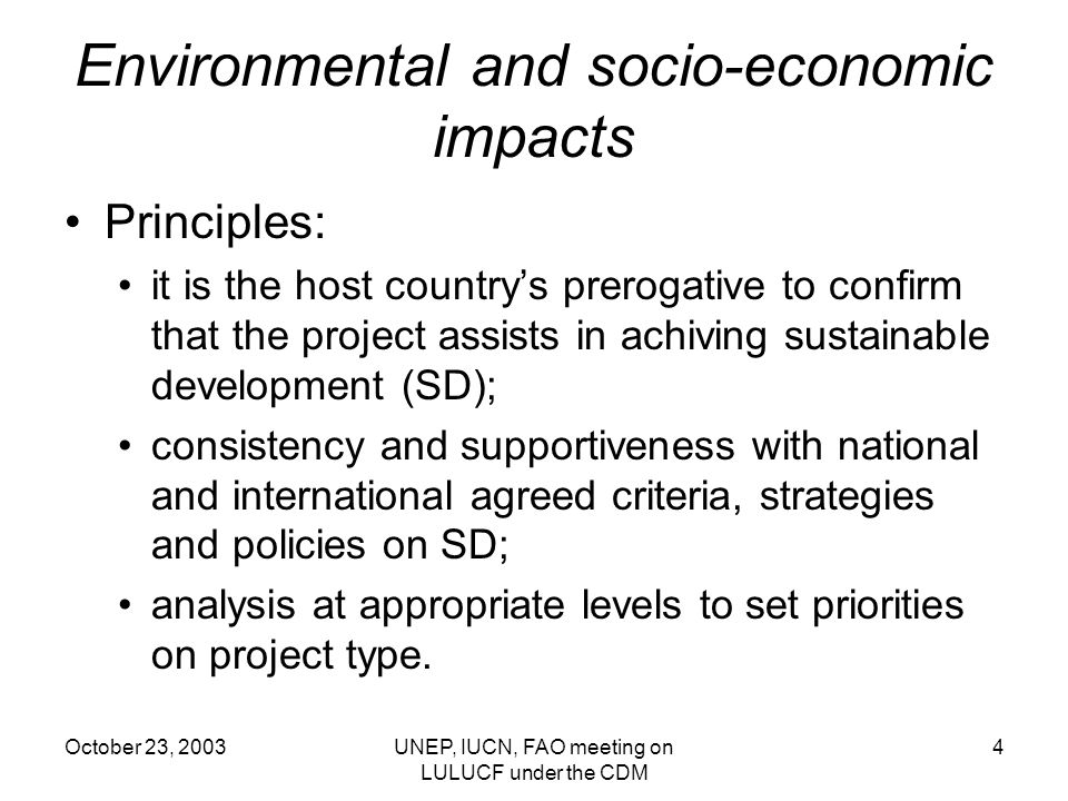 October 23, 2003UNEP, IUCN, FAO meeting on LULUCF under the CDM 4 Environmental and socio-economic impacts Principles: it is the host countrys prerogative to confirm that the project assists in achiving sustainable development (SD); consistency and supportiveness with national and international agreed criteria, strategies and policies on SD; analysis at appropriate levels to set priorities on project type.