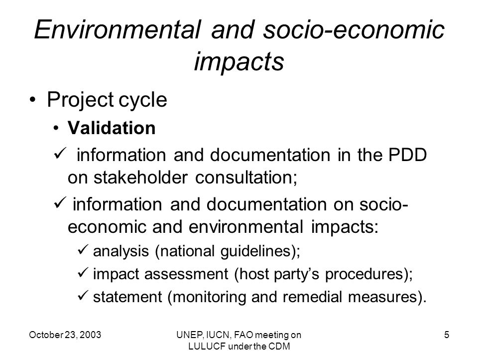 October 23, 2003UNEP, IUCN, FAO meeting on LULUCF under the CDM 5 Environmental and socio-economic impacts Project cycle Validation information and documentation in the PDD on stakeholder consultation; information and documentation on socio- economic and environmental impacts: analysis (national guidelines); impact assessment (host partys procedures); statement (monitoring and remedial measures).