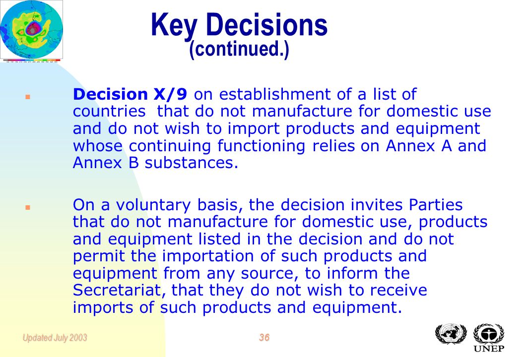 35Updated July 2003 Key Decisions n Decision XI/9 on control of export of products and equipment whose continuing functioning relies on Annex A and An
