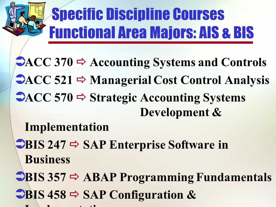 Specific Discipline Courses Functional Area Majors: AIS & BIS ACC 370 Accounting Systems and Controls ACC 521 Managerial Cost Control Analysis ACC 570 Strategic Accounting Systems Development & Implementation BIS 247 SAP Enterprise Software in Business BIS 357 ABAP Programming Fundamentals BIS 458 SAP Configuration & Implementation