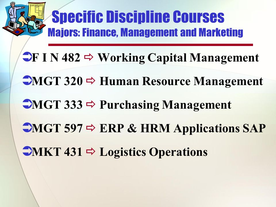 Specific Discipline Courses Majors: Finance, Management and Marketing F I N 482 Working Capital Management MGT 320 Human Resource Management MGT 333 Purchasing Management MGT 597 ERP & HRM Applications SAP MKT 431 Logistics Operations