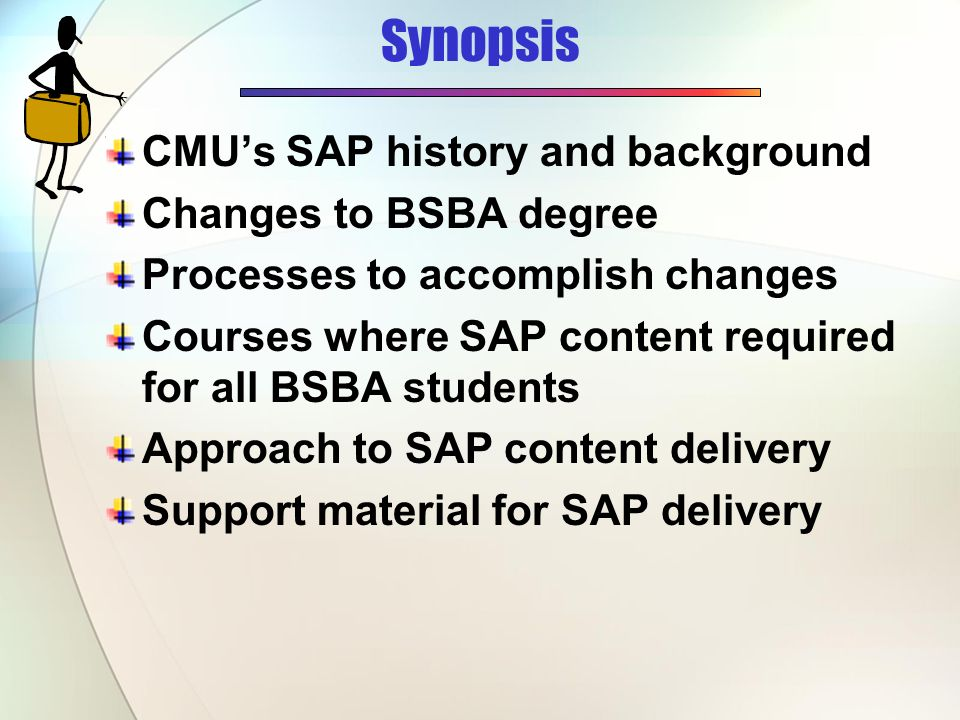 Synopsis CMUs SAP history and background Changes to BSBA degree Processes to accomplish changes Courses where SAP content required for all BSBA students Approach to SAP content delivery Support material for SAP delivery
